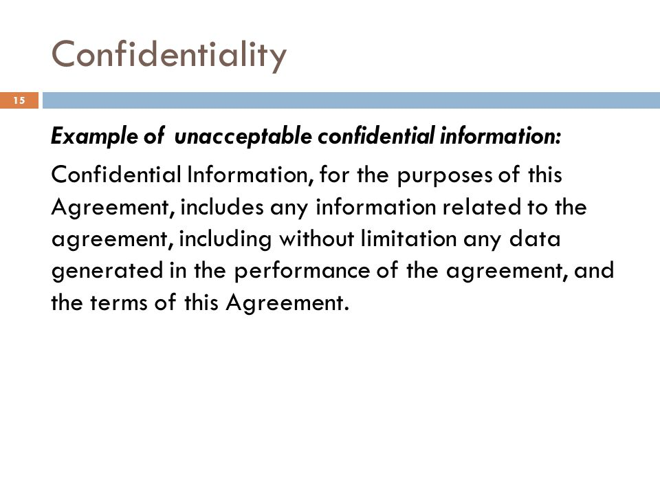 Confidentiality Example of unacceptable confidential information: Confidential Information, for the purposes of this Agreement, includes any informati