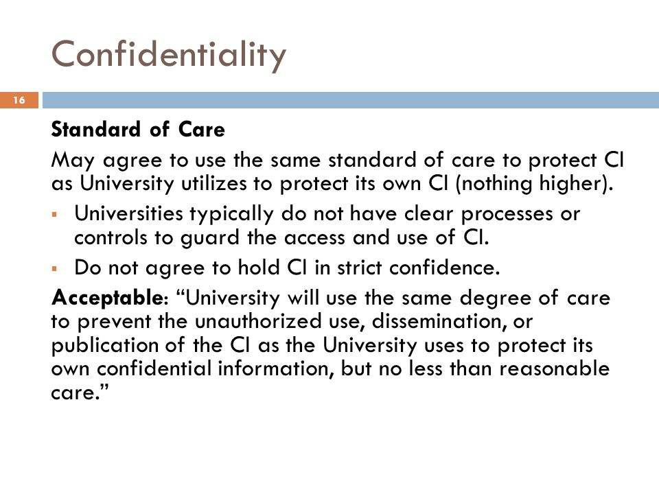 Confidentiality Standard of Care May agree to use the same standard of care to protect CI as University utilizes to protect its own CI (nothing higher