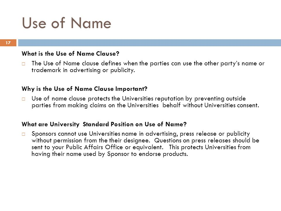 Use of Name What is the Use of Name Clause?  The Use of Name clause defines when the parties can use the other party's name or trademark in advertisi