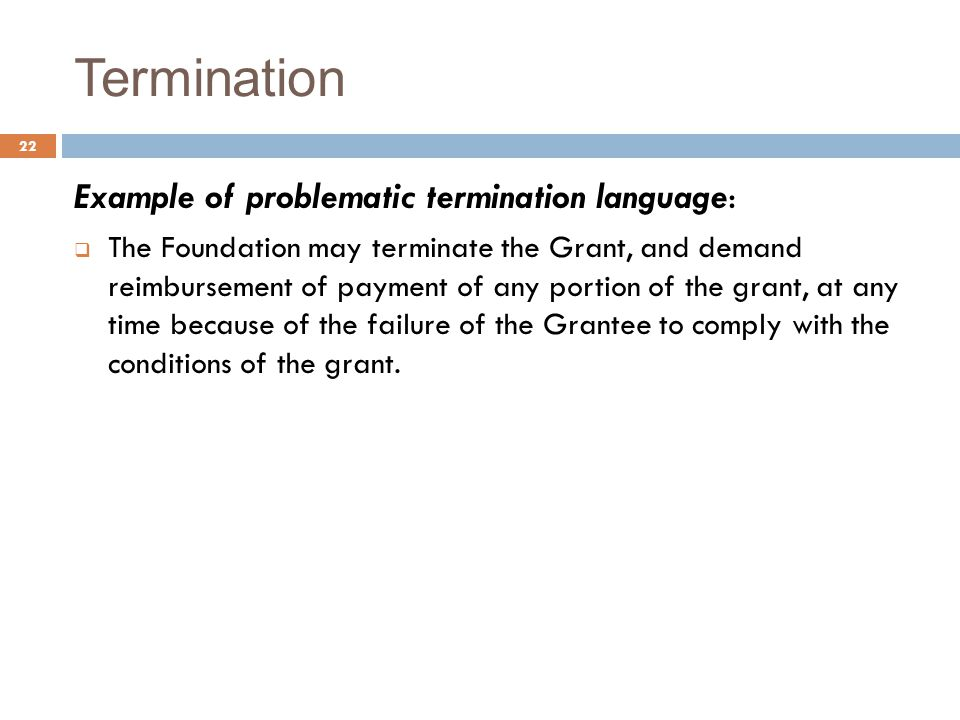 Termination Example of problematic termination language:  The Foundation may terminate the Grant, and demand reimbursement of payment of any portion