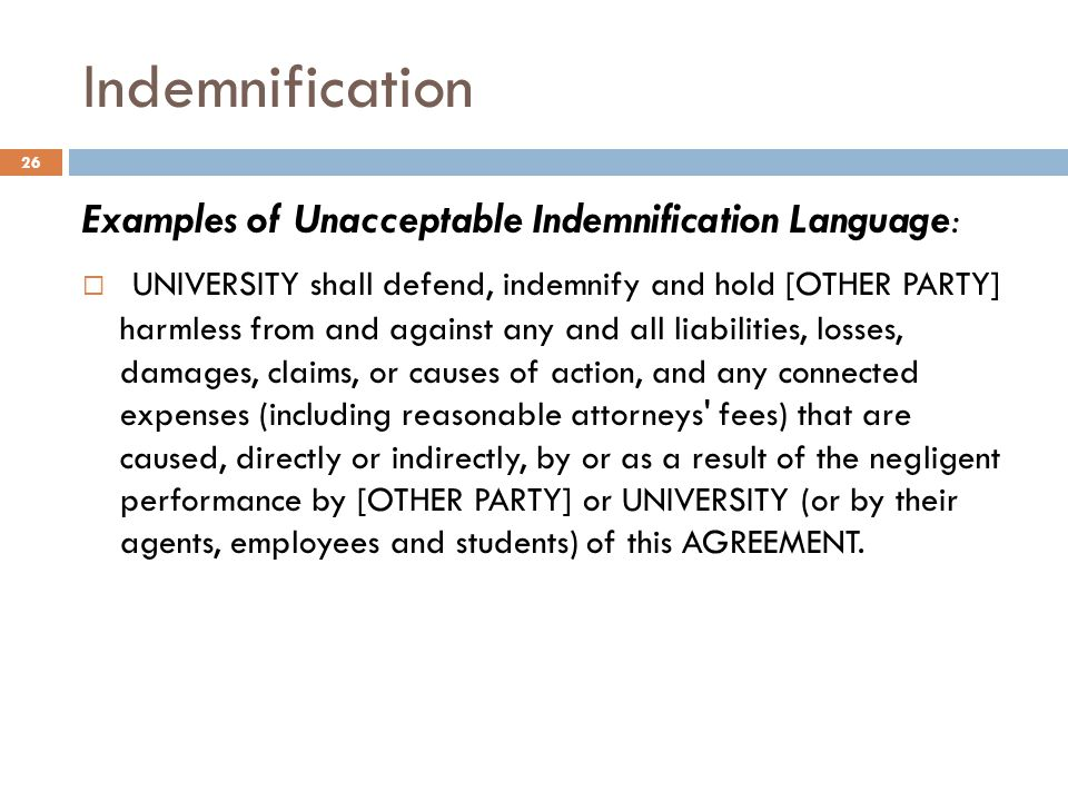 Indemnification Examples of Unacceptable Indemnification Language:  UNIVERSITY shall defend, indemnify and hold [OTHER PARTY] harmless from and again