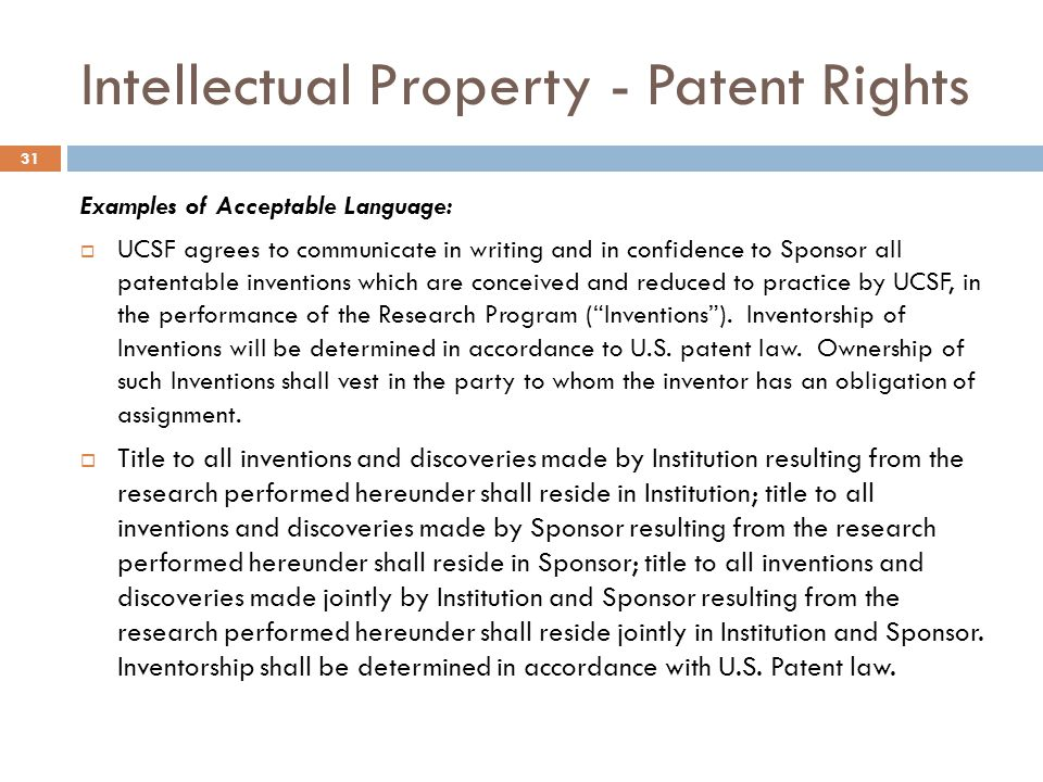 Intellectual Property - Patent Rights Examples of Acceptable Language:  UCSF agrees to communicate in writing and in confidence to Sponsor all patent