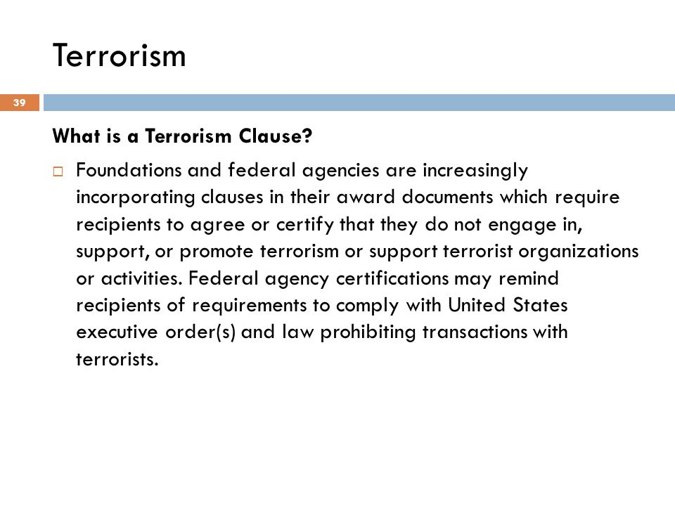 Terrorism What is a Terrorism Clause?  Foundations and federal agencies are increasingly incorporating clauses in their award documents which require