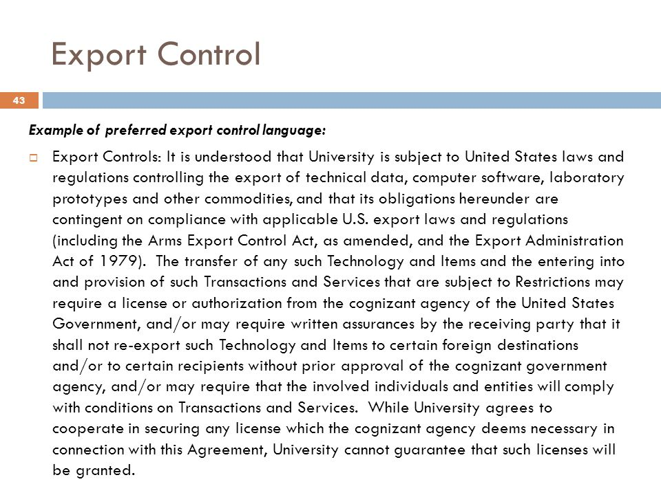 Export Control Example of preferred export control language:  Export Controls: It is understood that University is subject to United States laws and