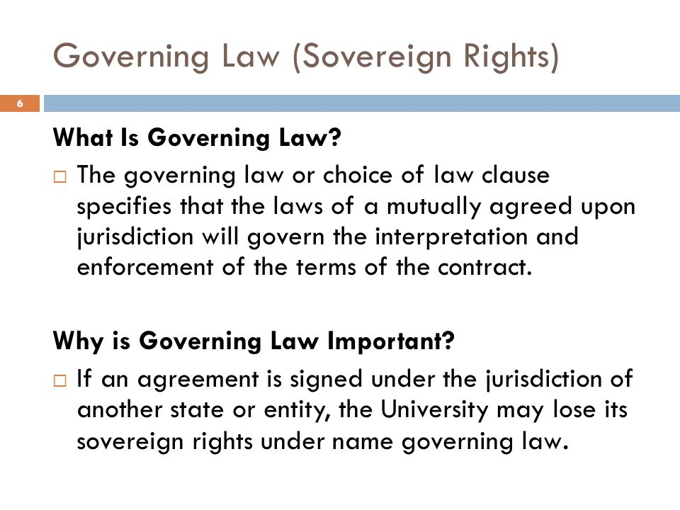 Governing Law (Sovereign Rights) What Is Governing Law?  The governing law or choice of law clause specifies that the laws of a mutually agreed upon
