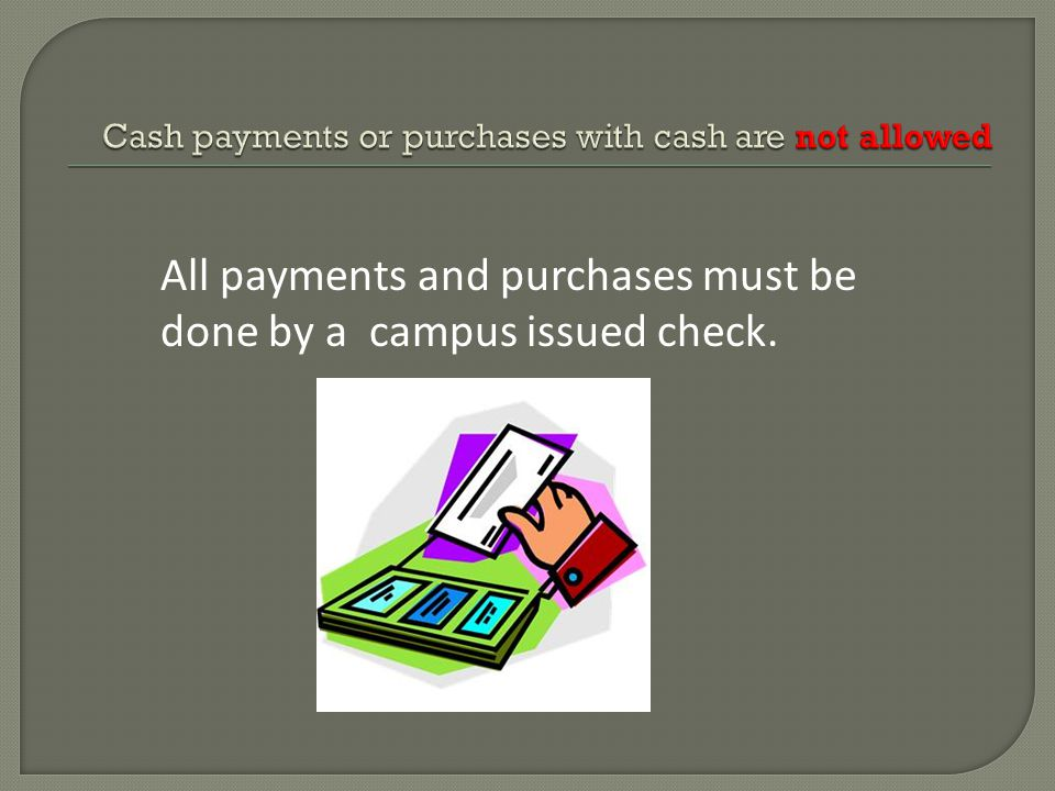 All payments and purchases must be done by a campus issued check.