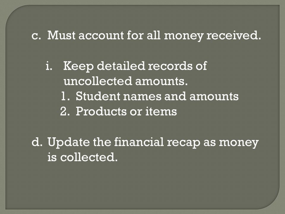 c.Must account for all money received. i.Keep detailed records of uncollected amounts.