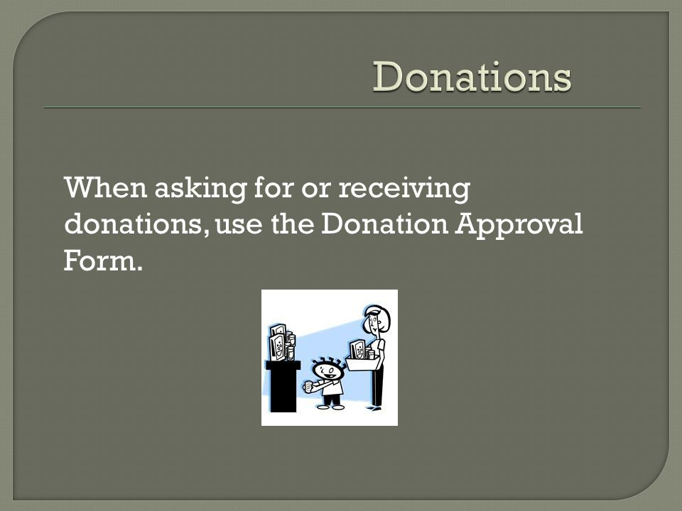 When asking for or receiving donations, use the Donation Approval Form.