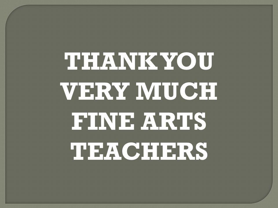THANK YOU VERY MUCH FINE ARTS TEACHERS