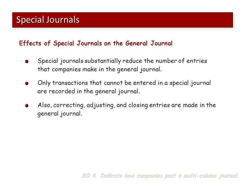 Special journals substantially reduce the number of entries that companies make in the general journal. Only transactions that cannot be entered in a