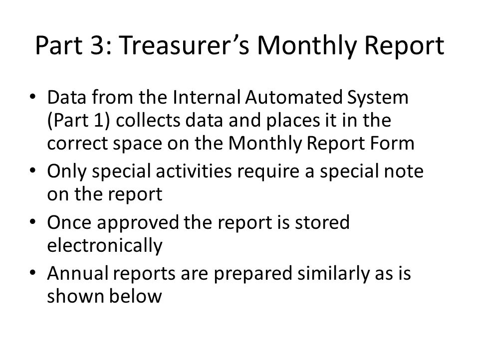 Part 3: Treasurer's Monthly Report Data from the Internal Automated System (Part 1) collects data and places it in the correct space on the Monthly Report Form Only special activities require a special note on the report Once approved the report is stored electronically Annual reports are prepared similarly as is shown below