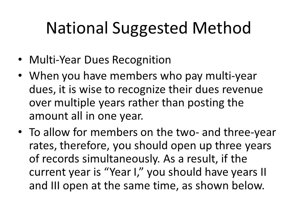 National Suggested Method Multi-Year Dues Recognition When you have members who pay multi-year dues, it is wise to recognize their dues revenue over multiple years rather than posting the amount all in one year.