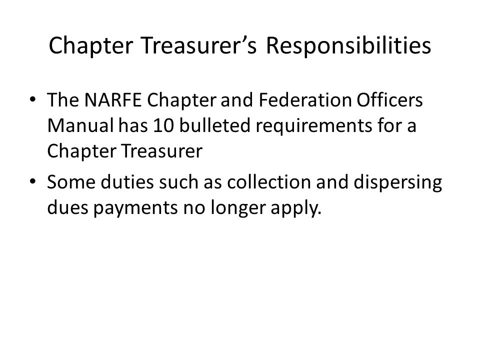 Chapter Treasurer's Responsibilities The NARFE Chapter and Federation Officers Manual has 10 bulleted requirements for a Chapter Treasurer Some duties such as collection and dispersing dues payments no longer apply.