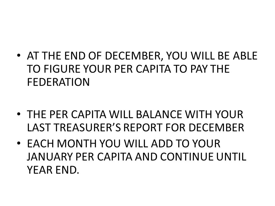 AT THE END OF DECEMBER, YOU WILL BE ABLE TO FIGURE YOUR PER CAPITA TO PAY THE FEDERATION THE PER CAPITA WILL BALANCE WITH YOUR LAST TREASURER'S REPORT FOR DECEMBER EACH MONTH YOU WILL ADD TO YOUR JANUARY PER CAPITA AND CONTINUE UNTIL YEAR END.