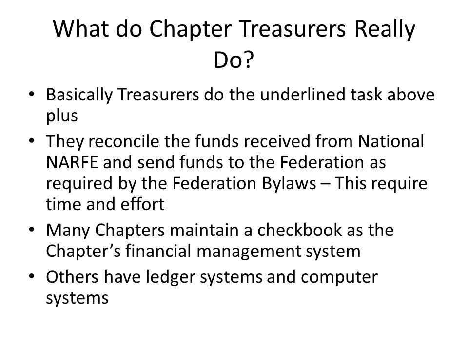 Basically Treasurers do the underlined task above plus They reconcile the funds received from National NARFE and send funds to the Federation as required by the Federation Bylaws – This require time and effort Many Chapters maintain a checkbook as the Chapter's financial management system Others have ledger systems and computer systems What do Chapter Treasurers Really Do