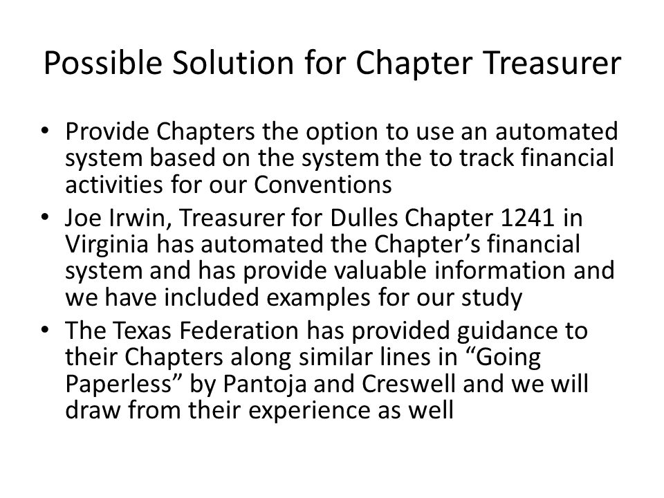 Possible Solution for Chapter Treasurer Provide Chapters the option to use an automated system based on the system the to track financial activities for our Conventions Joe Irwin, Treasurer for Dulles Chapter 1241 in Virginia has automated the Chapter's financial system and has provide valuable information and we have included examples for our study The Texas Federation has provided guidance to their Chapters along similar lines in Going Paperless by Pantoja and Creswell and we will draw from their experience as well