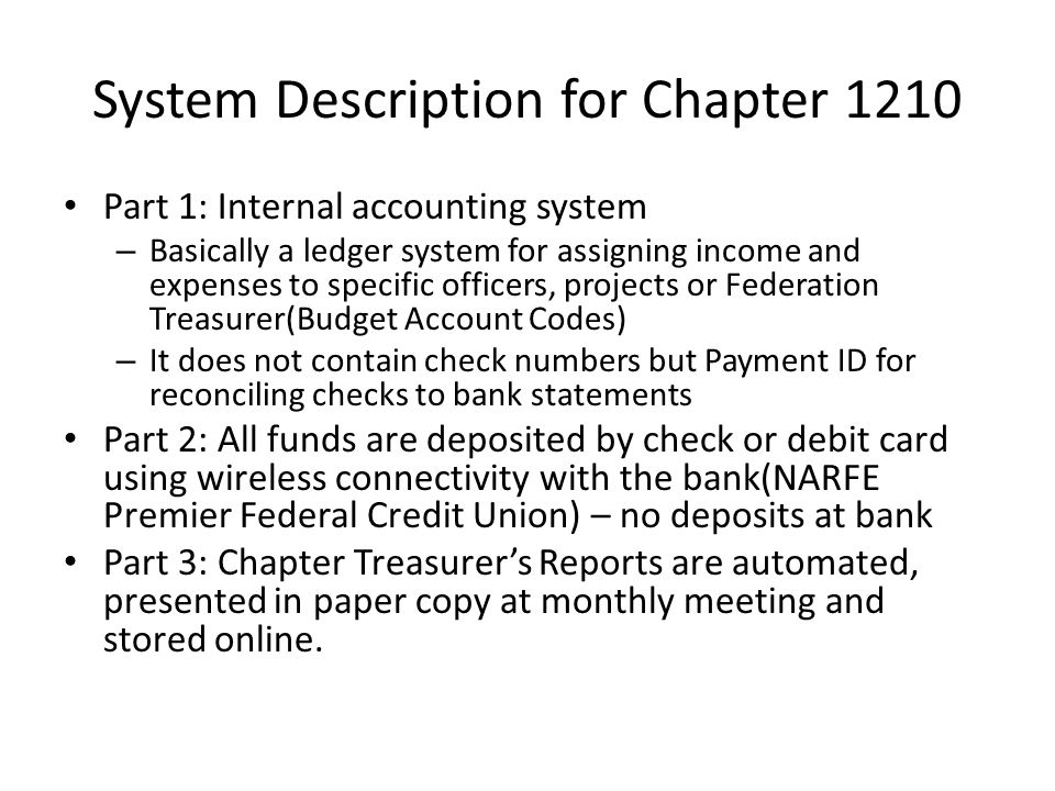 System Description for Chapter 1210 Part 1: Internal accounting system – Basically a ledger system for assigning income and expenses to specific officers, projects or Federation Treasurer(Budget Account Codes) – It does not contain check numbers but Payment ID for reconciling checks to bank statements Part 2: All funds are deposited by check or debit card using wireless connectivity with the bank(NARFE Premier Federal Credit Union) – no deposits at bank Part 3: Chapter Treasurer's Reports are automated, presented in paper copy at monthly meeting and stored online.