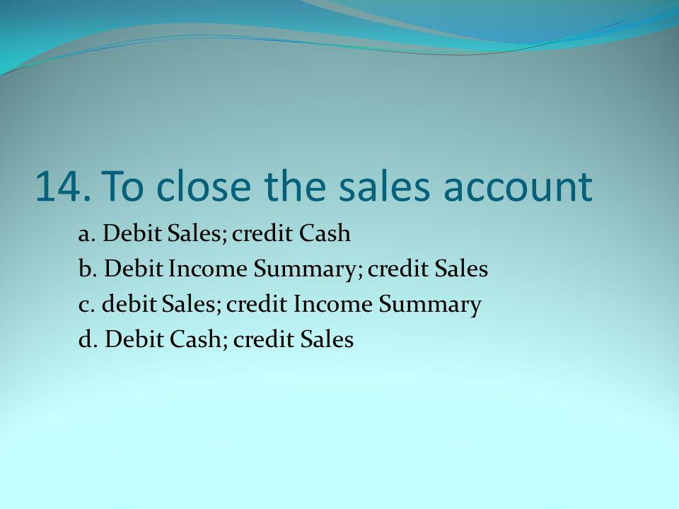 14.To close the sales account a. Debit Sales; credit Cash b. Debit Income Summary; credit Sales c. debit Sales; credit Income Summary d. Debit Cash; c