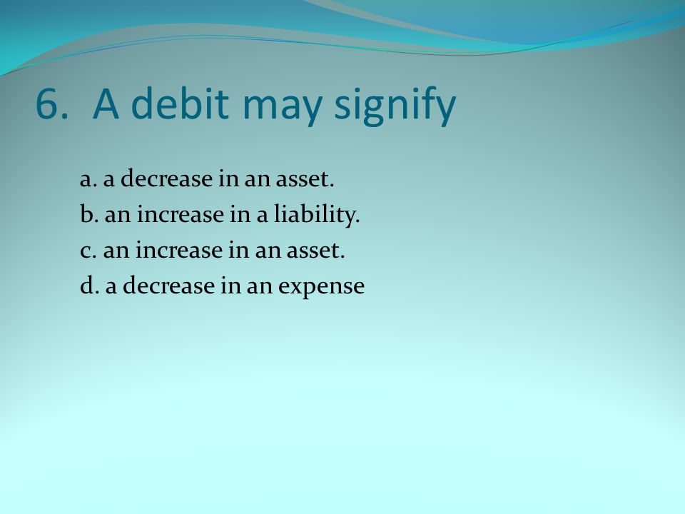7.The normal balances of assets, liabilities and owner's equity are respectively, a.