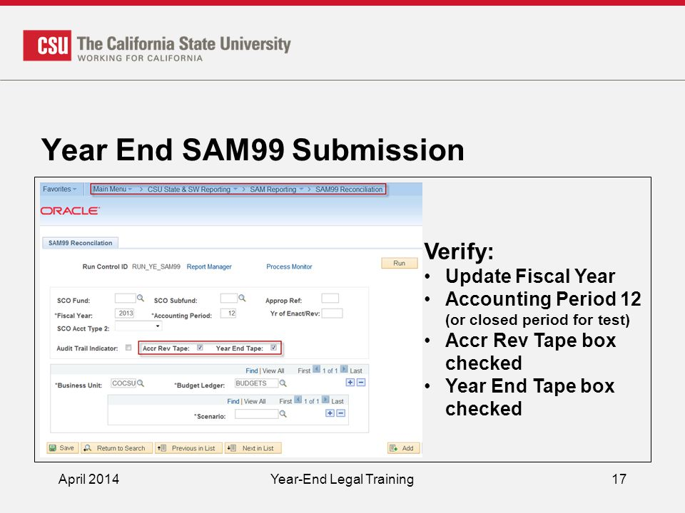 Year End SAM99 Submission April 2014Year-End Legal Training17 Verify: Update Fiscal Year Accounting Period 12 (or closed period for test) Accr Rev Tape box checked Year End Tape box checked