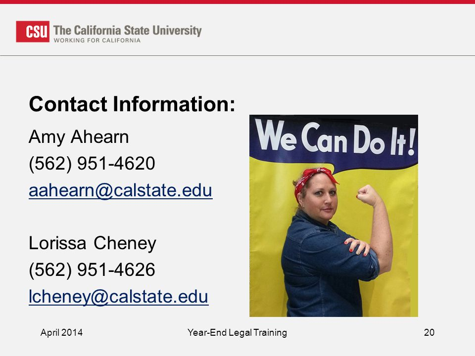 Contact Information: Amy Ahearn (562) 951-4620 aahearn@calstate.edu Lorissa Cheney (562) 951-4626 lcheney@calstate.edu April 2014Year-End Legal Training20