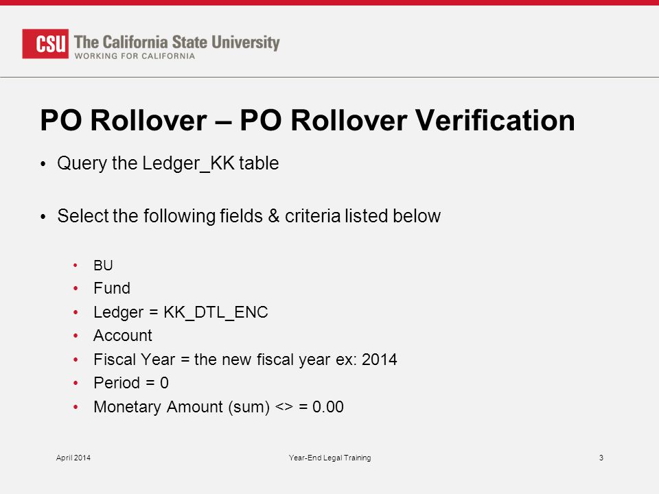 PO Rollover – PO Rollover Verification Query the Ledger_KK table Select the following fields & criteria listed below BU Fund Ledger = KK_DTL_ENC Account Fiscal Year = the new fiscal year ex: 2014 Period = 0 Monetary Amount (sum) <> = 0.00 April 2014Year-End Legal Training3