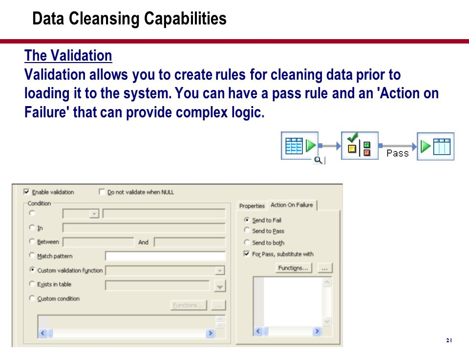 21 Data Cleansing Capabilities The Validation Validation allows you to create rules for cleaning data prior to loading it to the system. You can have