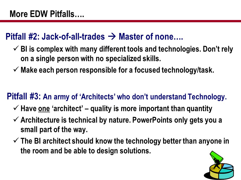 More EDW Pitfalls…. Pitfall #2: Jack-of-all-trades  Master of none…. BI is complex with many different tools and technologies. Don't rely on a single