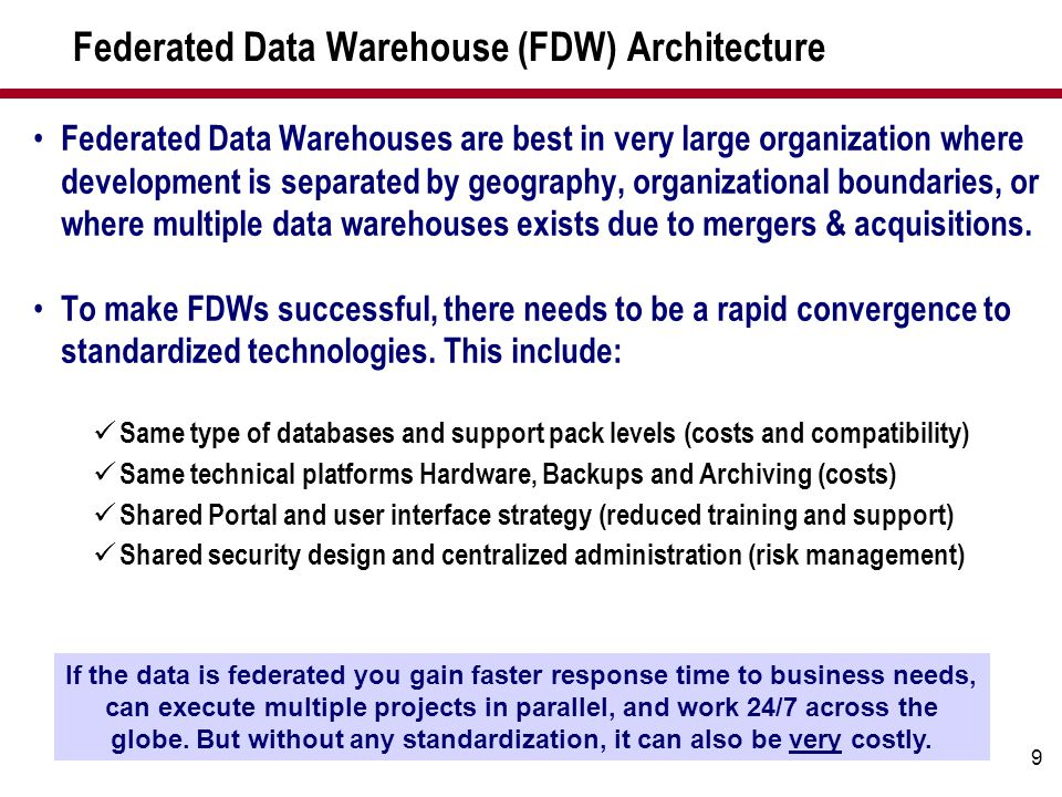 9 Federated Data Warehouse (FDW) Architecture Federated Data Warehouses are best in very large organization where development is separated by geograph