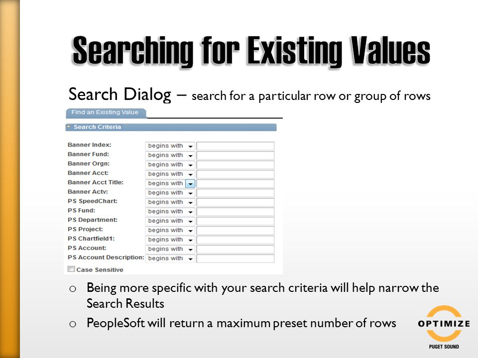 Search Dialog – search for a particular row or group of rows o Being more specific with your search criteria will help narrow the Search Results o PeopleSoft will return a maximum preset number of rows
