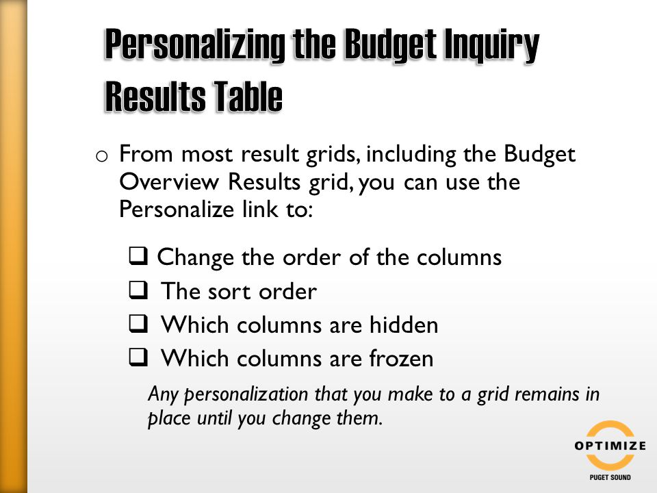 o From most result grids, including the Budget Overview Results grid, you can use the Personalize link to:  Change the order of the columns  The sort order  Which columns are hidden  Which columns are frozen Any personalization that you make to a grid remains in place until you change them.