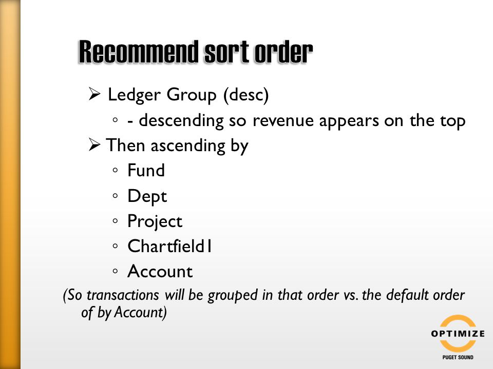  Ledger Group (desc) ◦ - descending so revenue appears on the top  Then ascending by ◦ Fund ◦ Dept ◦ Project ◦ Chartfield1 ◦ Account (So transactions will be grouped in that order vs.