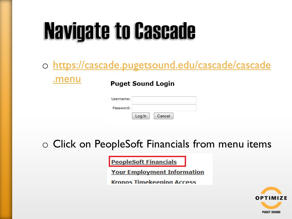 o https://cascade.pugetsound.edu/cascade/cascade.menu https://cascade.pugetsound.edu/cascade/cascade.menu o Click on PeopleSoft Financials from menu items