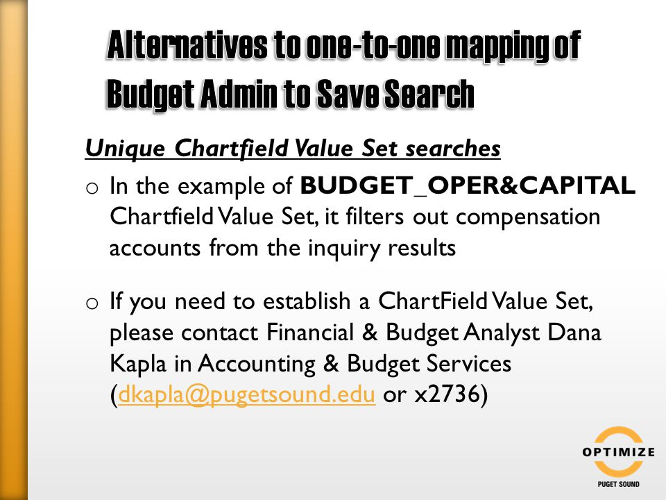 Unique Chartfield Value Set searches o In the example of BUDGET_OPER&CAPITAL Chartfield Value Set, it filters out compensation accounts from the inquiry results o If you need to establish a ChartField Value Set, please contact Financial & Budget Analyst Dana Kapla in Accounting & Budget Services (dkapla@pugetsound.edu or x2736)dkapla@pugetsound.edu