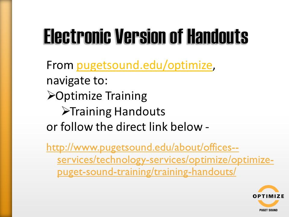 http://www.pugetsound.edu/about/offices-- services/technology-services/optimize/optimize- puget-sound-training/training-handouts/ From pugetsound.edu/optimize, navigate to:  Optimize Training  Training Handouts or follow the direct link below -