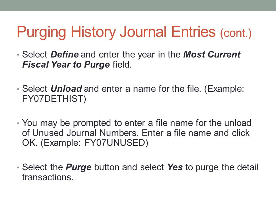 Purging History Journal Entries (cont.) Select Define and enter the year in the Most Current Fiscal Year to Purge field.