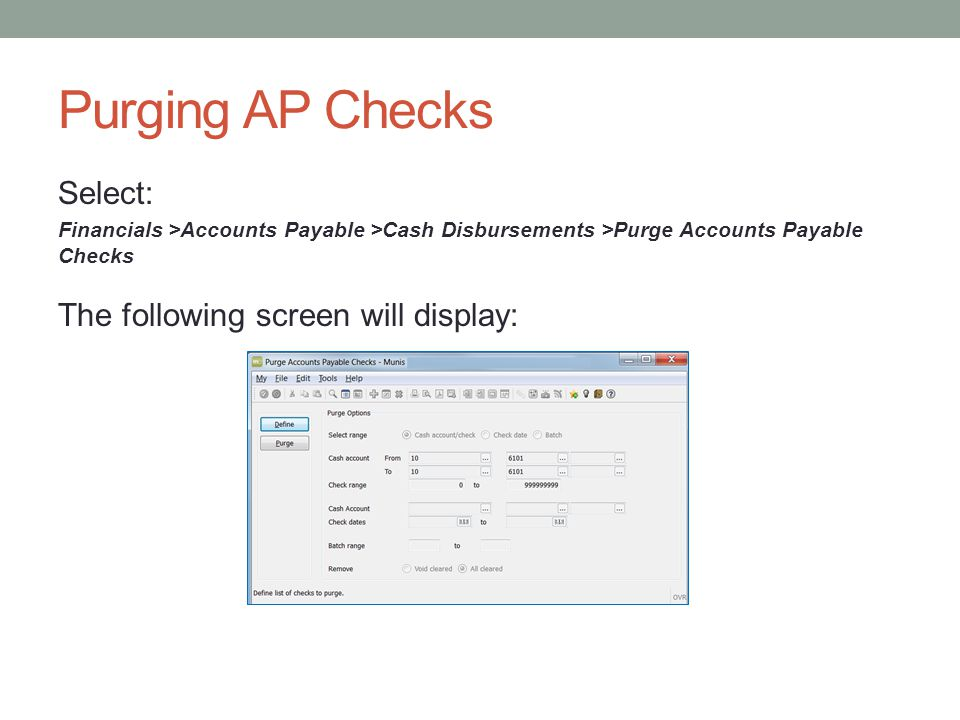 Purging AP Checks Select: Financials >Accounts Payable >Cash Disbursements >Purge Accounts Payable Checks The following screen will display: