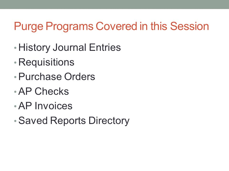 Purge Programs Covered in this Session History Journal Entries Requisitions Purchase Orders AP Checks AP Invoices Saved Reports Directory