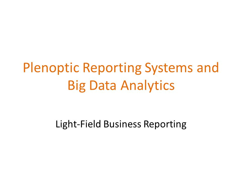 Big Data – The stuff your systems today can't store or process like it does traditional structured data Big data – Collecting and using a lot more information from many more sources than we do today Plenoptic – of or relating to all the light, travelling in every direction in a given space.