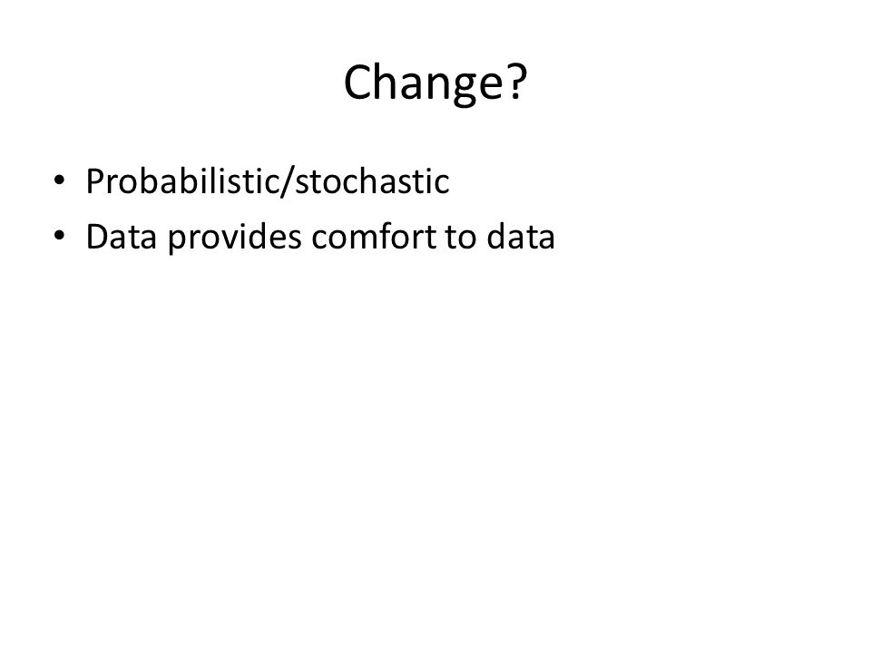 Change? Probabilistic/stochastic Data provides comfort to data