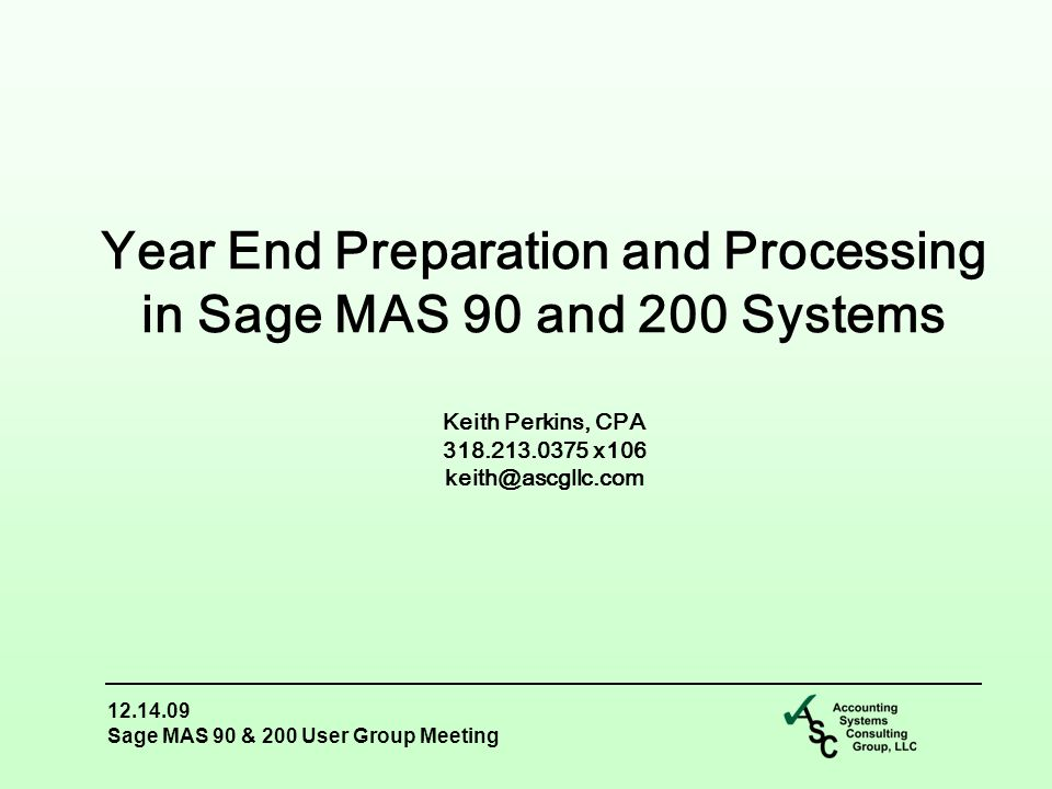 12.14.09 Sage MAS 90 & 200 User Group Meeting Year End Preparation and Processing in Sage MAS 90 and 200 Systems Keith Perkins, CPA 318.213.0375 x106 keith@ascgllc.com