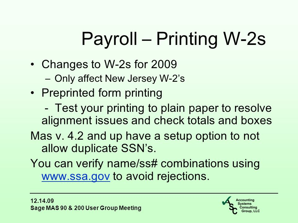 12.14.09 Sage MAS 90 & 200 User Group Meeting Changes to W-2s for 2009 –Only affect New Jersey W-2's Preprinted form printing - Test your printing to plain paper to resolve alignment issues and check totals and boxes Mas v.