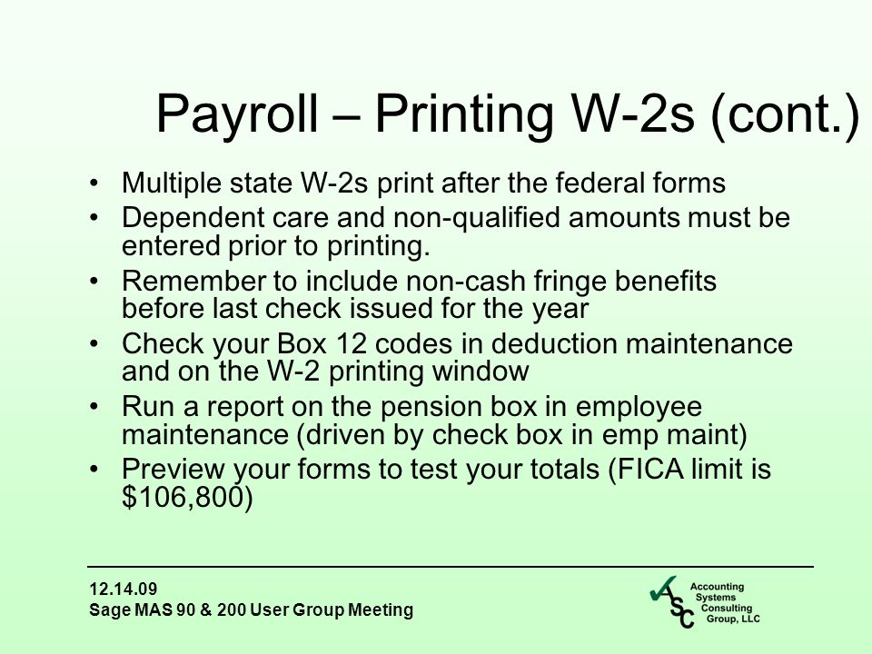 12.14.09 Sage MAS 90 & 200 User Group Meeting Multiple state W-2s print after the federal forms Dependent care and non-qualified amounts must be entered prior to printing.