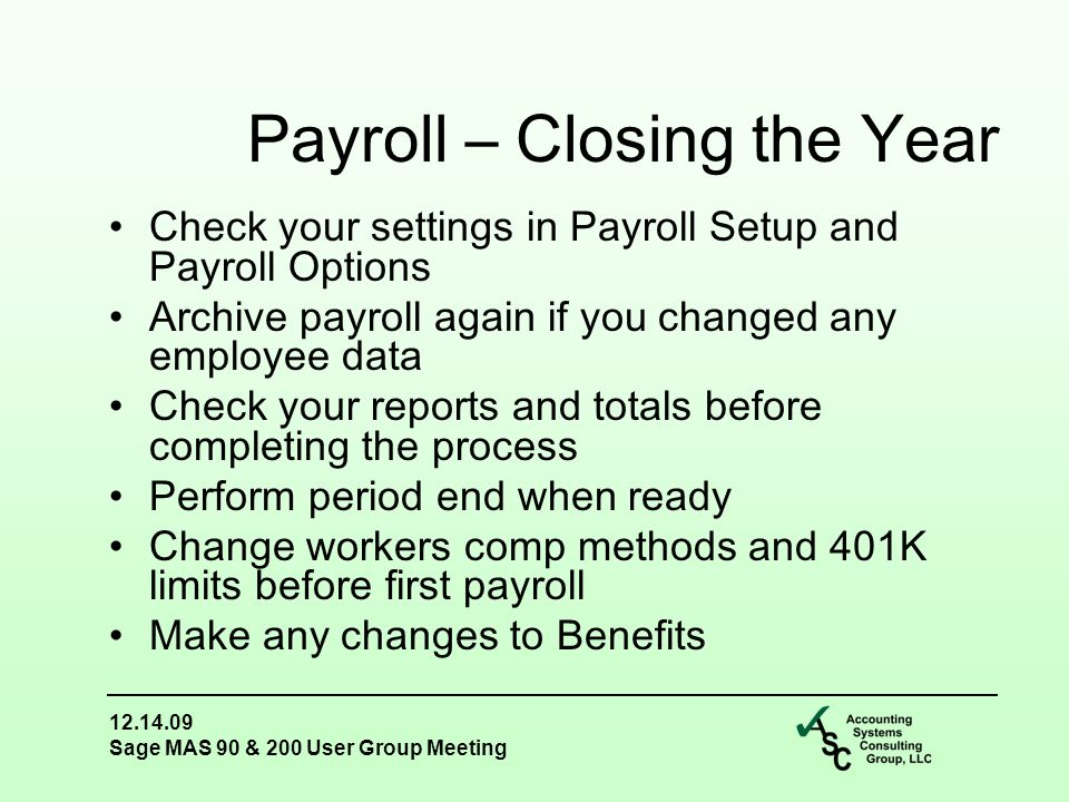 12.14.09 Sage MAS 90 & 200 User Group Meeting Check your settings in Payroll Setup and Payroll Options Archive payroll again if you changed any employee data Check your reports and totals before completing the process Perform period end when ready Change workers comp methods and 401K limits before first payroll Make any changes to Benefits Payroll – Closing the Year