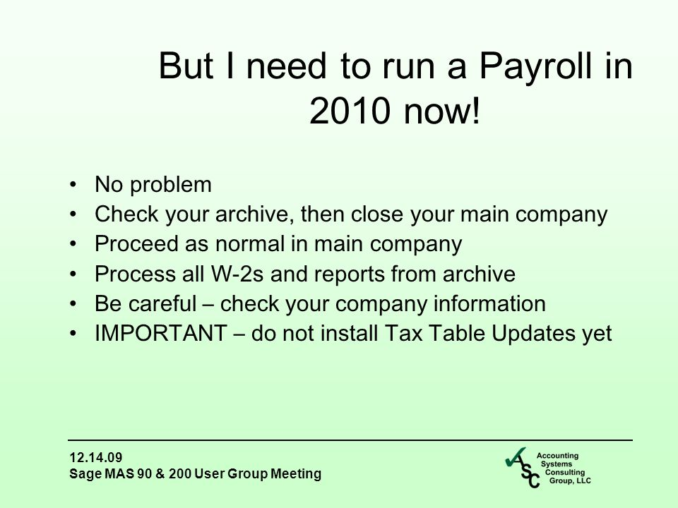 12.14.09 Sage MAS 90 & 200 User Group Meeting No problem Check your archive, then close your main company Proceed as normal in main company Process all W-2s and reports from archive Be careful – check your company information IMPORTANT – do not install Tax Table Updates yet But I need to run a Payroll in 2010 now!