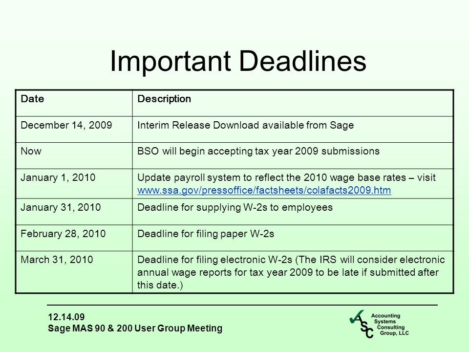 12.14.09 Sage MAS 90 & 200 User Group Meeting Important Deadlines DateDescription December 14, 2009Interim Release Download available from Sage NowBSO will begin accepting tax year 2009 submissions January 1, 2010Update payroll system to reflect the 2010 wage base rates – visit www.ssa.gov/pressoffice/factsheets/colafacts2009.htm www.ssa.gov/pressoffice/factsheets/colafacts2009.htm January 31, 2010Deadline for supplying W-2s to employees February 28, 2010Deadline for filing paper W-2s March 31, 2010Deadline for filing electronic W-2s (The IRS will consider electronic annual wage reports for tax year 2009 to be late if submitted after this date.)