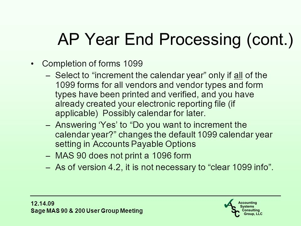 12.14.09 Sage MAS 90 & 200 User Group Meeting Completion of forms 1099 –Select to increment the calendar year only if all of the 1099 forms for all vendors and vendor types and form types have been printed and verified, and you have already created your electronic reporting file (if applicable) Possibly calendar for later.