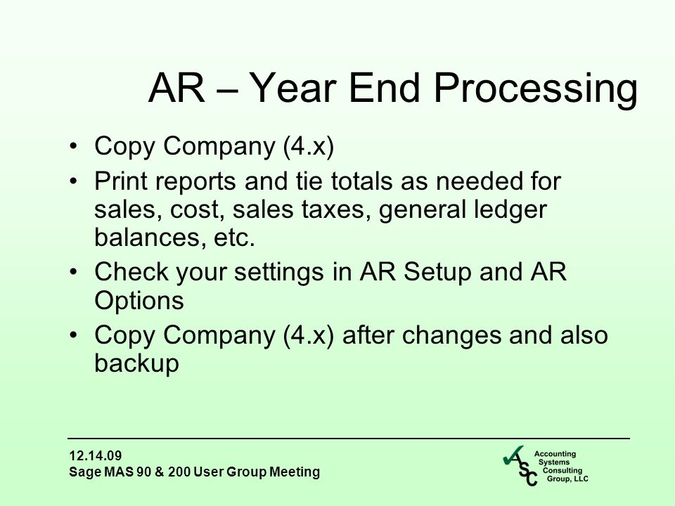 12.14.09 Sage MAS 90 & 200 User Group Meeting Copy Company (4.x) Print reports and tie totals as needed for sales, cost, sales taxes, general ledger balances, etc.