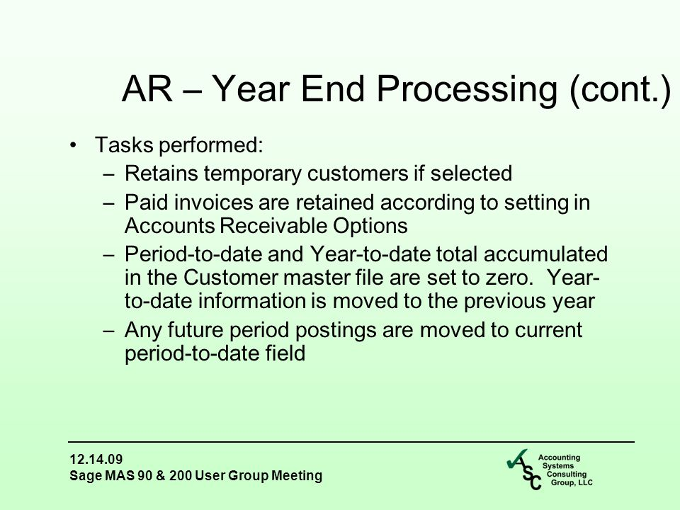 12.14.09 Sage MAS 90 & 200 User Group Meeting Tasks performed: –Retains temporary customers if selected –Paid invoices are retained according to setting in Accounts Receivable Options –Period-to-date and Year-to-date total accumulated in the Customer master file are set to zero.