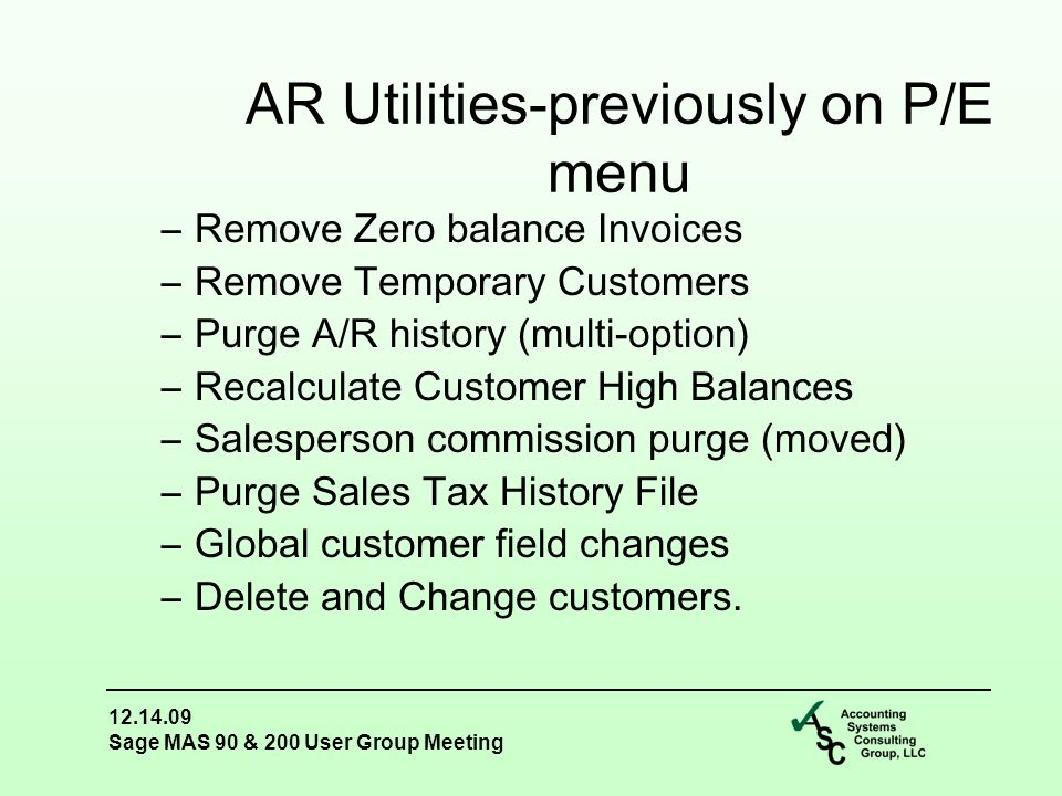 12.14.09 Sage MAS 90 & 200 User Group Meeting –Remove Zero balance Invoices –Remove Temporary Customers –Purge A/R history (multi-option) –Recalculate Customer High Balances –Salesperson commission purge (moved) –Purge Sales Tax History File –Global customer field changes –Delete and Change customers.